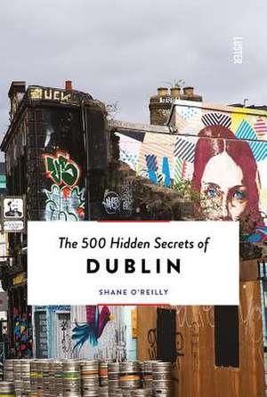 The 500 Hidden Secrets of Dublin de Shane O'Reilly