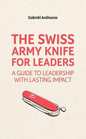 The Swiss Army Knife for Leaders: A Guide to Leadership with Lasting Impact de Gabriel Anthonio