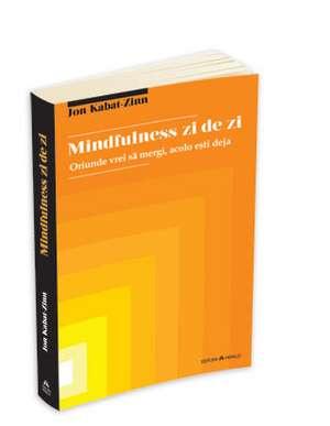 Mindfulness zi de zi: oriunde vrei sa mergi, acolo esti deja de Jon Kabat - Zinn