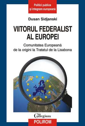 Viitorul federalist al Europei. Comunitatea Europeana de la origini pana la Tratatul de la Lisabona de Dusan Sidjanski