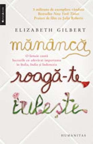 Mănâncă, roagă-te, iubeşte: O femeie caută lucrurile cu adevărat importante în Italia, India şi Indonezia de Elizabeth Gilbert