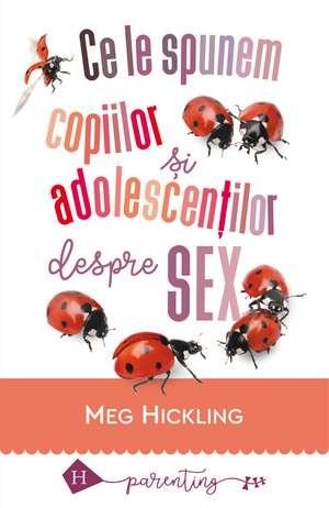 Ce le spunem copiilor si adolescentilor despre sex de Meg Hickling
