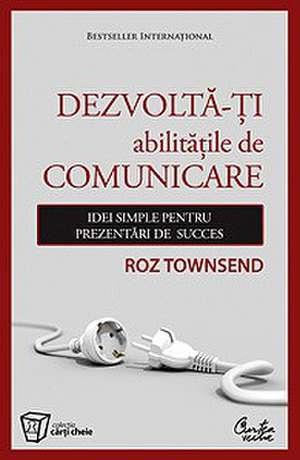 Dezvoltă-ţi abilităţile de comunicare : Idei simple pentru prezentări de succes de Roz Townsend