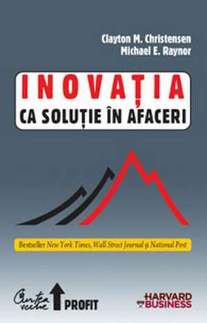Inovaţia ca soluţie în afaceri : Crearea şi menţinerea unei creşteri de succes de Clayton M. Christensen