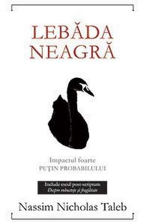 Lebăda neagră. : Impactul foarte puţin probabilului; Ediţia a II-a, revizuită şi adăugită de Nassim Nicholas Taleb