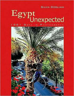 Egypt Unexpected: 1001 Days in Photographs de Silvia Dogliani