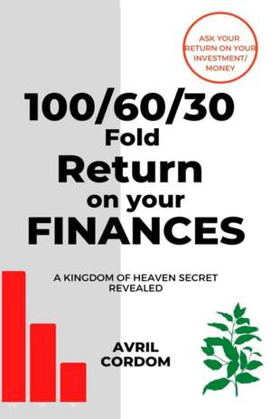 100/60/30 Fold Return on Your Finances: A Kingdom of Heaven Secret Revealed de Avril Cordom