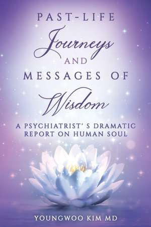 Past-Life Journeys and Messages of Wisdom: A Psychiatrist's dramatic report on human soul de Youngwoo Kim
