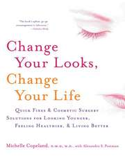 Change Your Looks, Change Your Life: Quick Fixes and Cosmetic Surgery Solutions for Looking Younger, Feeling Healthier, and Living Better