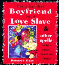 How To Turn Your Boyfriend Into a Love Slave: And Other Spells to Inspire Passion, Romance & Seduction