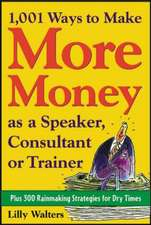 1,001 Ways to Make More Money as a Speaker, Consultant or Trainer: Plus 300 Rainmaking Strategies for Dry Times