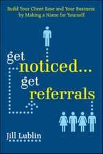 Get Noticed... Get Referrals: Build Your Client Base and Your Business by Making a Name For Yourself