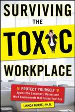 Surviving the Toxic Workplace:  Protect Yourself Against Co-Workers, Bosses, and Work Environments That Poison Your Day