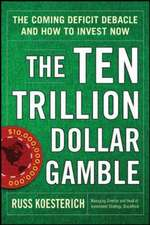 The Ten Trillion Dollar Gamble:  The Coming Deficit Debacle and How to Invest Now