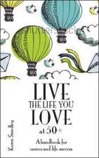 Live the Life You Love at 50+: A Handbook for Career and Life Success