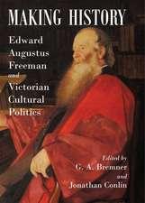 Making History: Edward Augustus Freeman and Victorian Cultural Politics