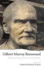 Gilbert Murray Reassessed: Hellenism, Theatre, and International Politics