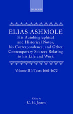 Elias Ashmole: His Autobiographical and Historical Notes, his Correspondence, and Other Contemporary Sources Relating to his Life and Work, Vol. 3: Texts 1661-1672