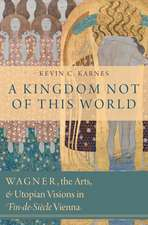 A Kingdom Not of This World: Wagner, the Arts, and Utopian Visions in Fin-de-Siecle Vienna