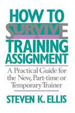 How To Survive A Training Assignment: A Practical Guide For The New, Part-time Or Temporary Trainer