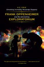 Something Incredibly Wonderful Happens – Frank Oppenheimer and His Astonishing Exploratorium