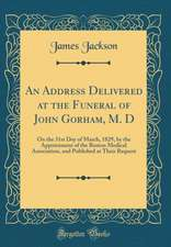 An Address Delivered at the Funeral of John Gorham, M. D: On the 31st Day of March, 1829, by the Appointment of the Boston Medical Association, and Pu
