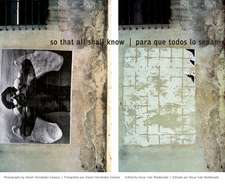 So That All Shall Know/Para Que Todos Lo Sepan:  Photographs by Daniel Hernandez-Salazar/Fotografias de Daniel Hernandez-Salazar