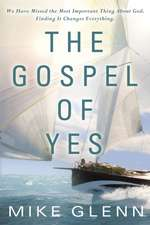 The Gospel of Yes:  We Have Missed the Most Important Thing about God. Finding It Changes Everything.