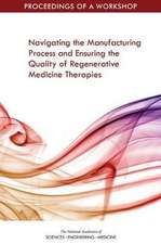 Navigating the Manufacturing Process and Ensuring the Quality of Regenerative Medicine Therapies: Proceedings of a Workshop