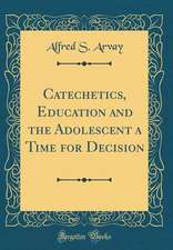 Catechetics, Education and the Adolescent a Time for Decision (Classic Reprint)