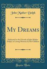 My Dreams: Dedicated to the Friends of John Mather Dolph, in Loving Memory by His Children (Classic Reprint)