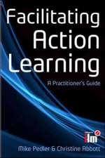 Facilitating Action Learning: A Practitioner's Guide: A Practitioner's Guide