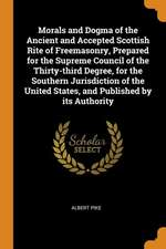 Morals and Dogma of the Ancient and Accepted Scottish Rite of Freemasonry, Prepared for the Supreme Council of the Thirty-Third Degree, for the Southe
