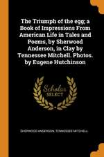 The Triumph of the Egg; A Book of Impressions from American Life in Tales and Poems, by Sherwood Anderson, in Clay by Tennessee Mitchell. Photos. by E