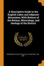 A Descriptive Guide to the English Lakes and Adjacent Mountains; With Notices of the Botany, Mineralogy, and Geology of the District