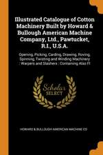 Illustrated Catalogue of Cotton Machinery Built by Howard & Bullough American Machine Company, Ltd., Pawtucket, R.I., U.S.A.: Opening, Picking, Cardin