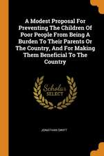 A Modest Proposal for Preventing the Children of Poor People from Being a Burden to Their Parents or the Country, and for Making Them Beneficial to th