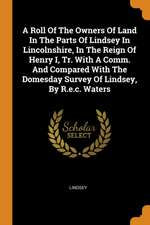 A Roll of the Owners of Land in the Parts of Lindsey in Lincolnshire, in the Reign of Henry I, Tr. with a Comm. and Compared with the Domesday Survey