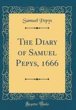 The Diary of Samuel Pepys, 1666 (Classic Reprint)
