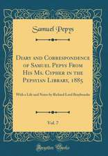 Diary and Correspondence of Samuel Pepys from His Ms. Cypher in the Pepsyian Library, 1885, Vol. 7: With a Life and Notes by Richard Lord Braybrooke (
