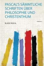 Pascal's Sämmtliche Schriften Über Philosophie und Christenthum