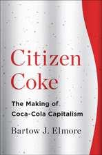 Citizen Coke – The Making of Coca–Cola Capitalism: The Making of Coca-Cola Capitalism