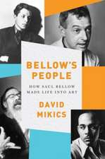 Bellow`s People – How Saul Bellow Made Life Into Art