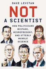 Not a Scientist – How Politicians Mistake, Misrepresent, and Utterly Mangle Science