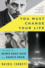 You Must Change Your Life – The Story of Rainer Maria Rilke and Auguste Rodin