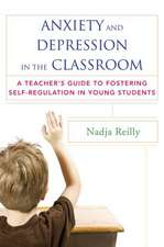 Anxiety and Depression in the Classroom – A Teacher′s Guide to Fostering Self–Regulation in Young Students