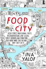 Food And The City: New York's Professional Chefs, Restauranteurs, Line Cooks, Street Vendors, and Purveyors Talk About What They Do and...