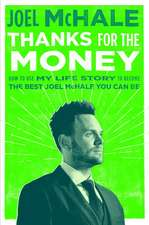 Thanks For The Money: How to Use My Life Story to Become the Best Joe McHale You Can Be