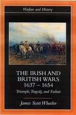 The Irish and British Wars, 1637 1654:  Triumph, Tragedy, and Failure