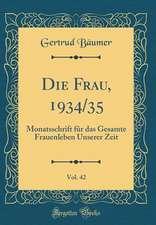 Die Frau, 1934/35, Vol. 42: Monatsschrift Fur Das Gesamte Frauenleben Unserer Zeit (Classic Reprint)
